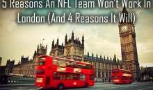 5 Reasons An NFL Team Won't Work In London (And 4 Reasons It Will)