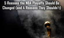 5 Reasons the NBA Playoffs Should Be Changed (and 4 Reasons They Shouldn't)